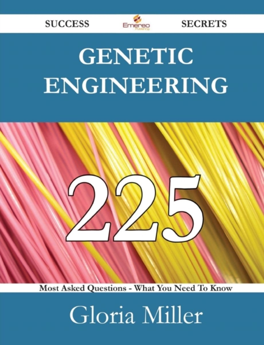 Genetic Engineering 225 Success Secrets - 225 Most Asked Questions on Genetic Engineering - What You Need to Know