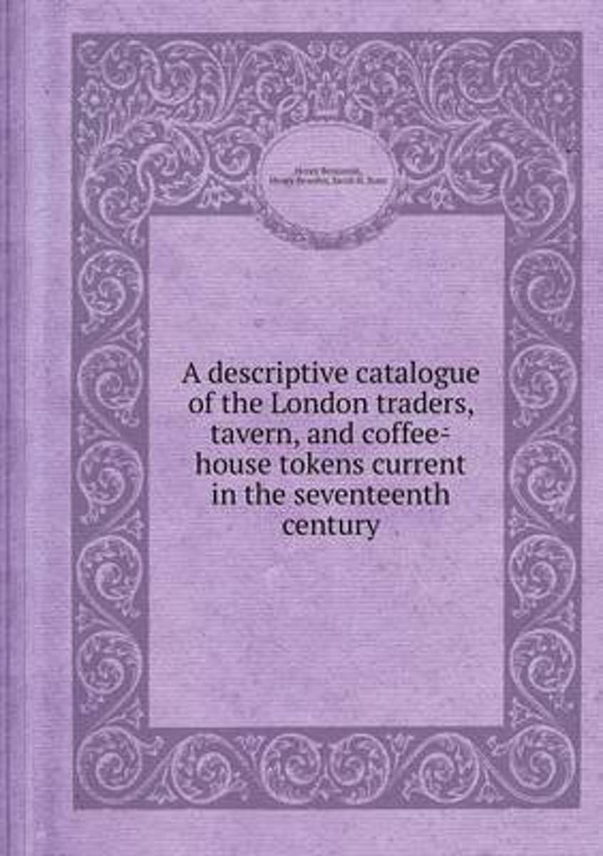 A Descriptive Catalogue of the London Traders, Tavern, and Coffee-House Tokens Current in the Seventeenth Century