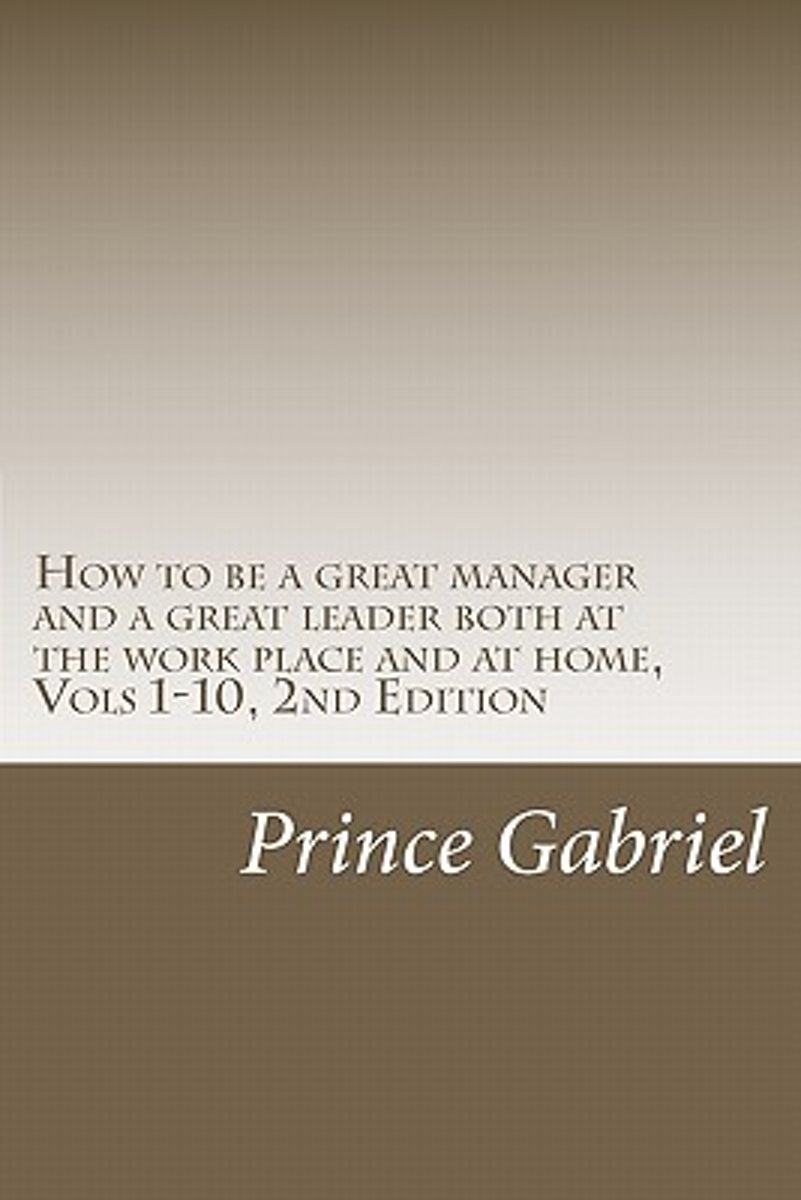 How to Be a Great Manager and a Great Leader Both at the Work Place and at Home, Vols 1-10, 2nd Edition