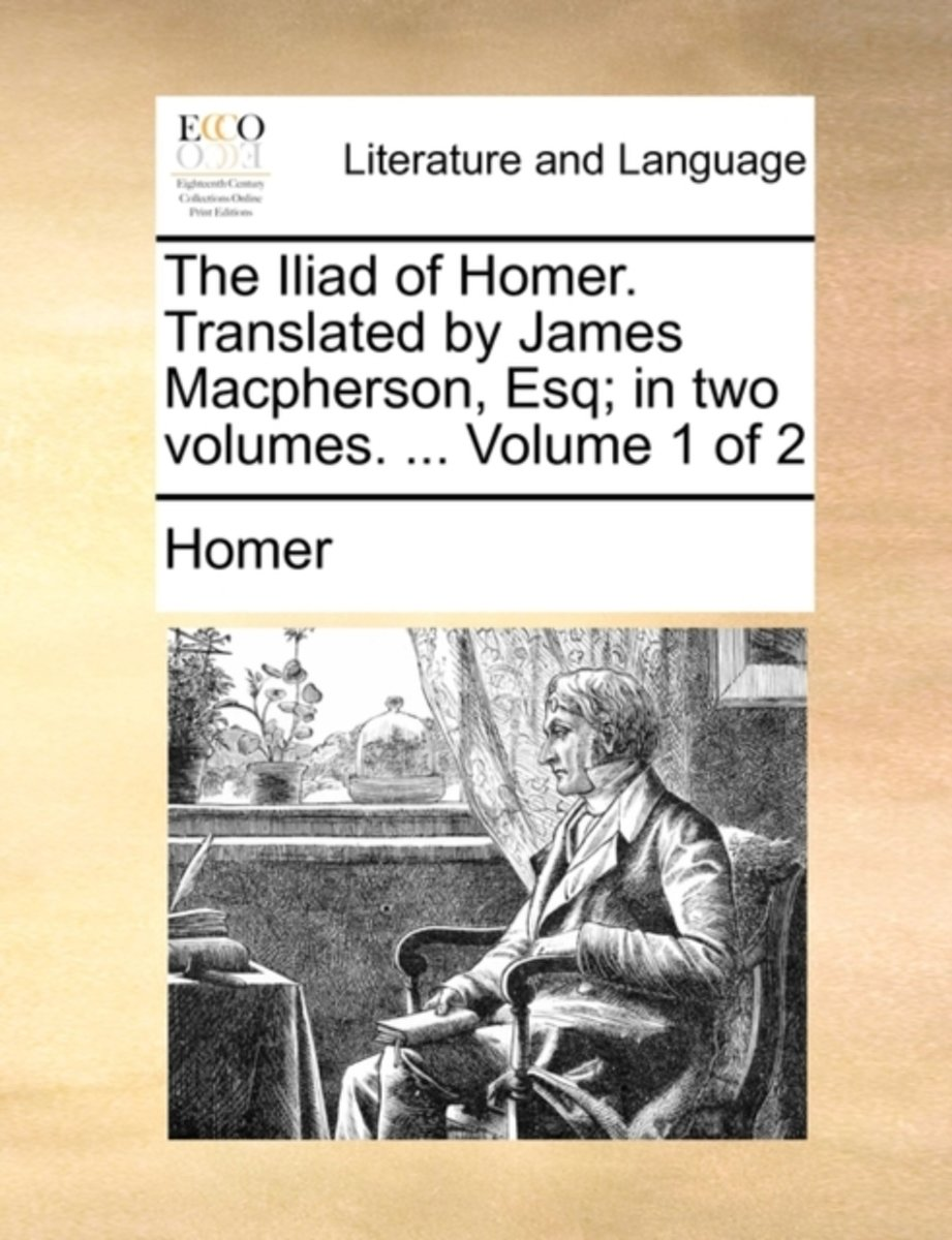The Iliad of Homer. Translated by James MacPherson, Esq; In Two Volumes. ... Volume 1 of 2