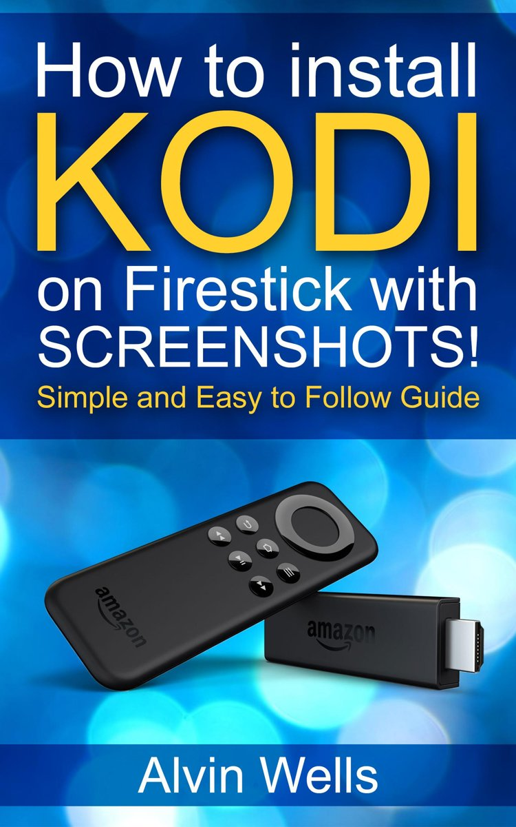 How to Install Kodi on Firestick With Screenshots! Easy to Follow Beginners Guide to Kodi on Firestick : (Tips, Tricks, Shorcuts for All Users Included) Latest Edition - With Screenshots!