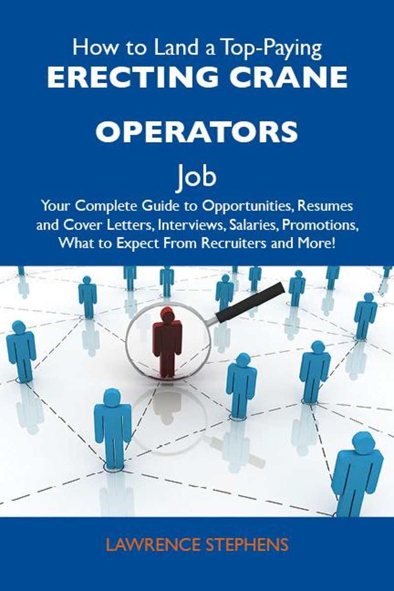 How to Land a Top-Paying Erecting crane operators Job: Your Complete Guide to Opportunities, Resumes and Cover Letters, Interviews, Salaries, Promotions, What to Expect From Recruiters and Mo