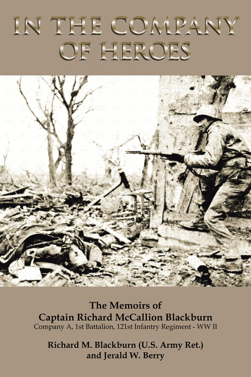 In the Company of Heroes: the Memoirs of Captain Richard M. Blackburn Company A, 1St Battalion, 121St Infantry Regiment - Ww Ii