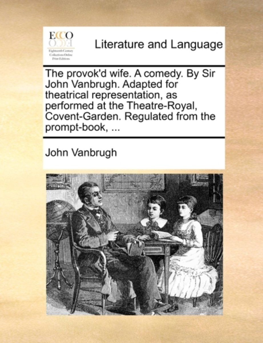 The Provok'd Wife. a Comedy. by Sir John Vanbrugh. Adapted for Theatrical Representation, as Performed at the Theatre-Royal, Covent-Garden. Regulated from the Prompt-Book, ...