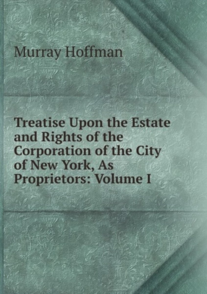 Treatise Upon the Estate and Rights of the Corporation of the City of New York, As Proprietors: Volume I.
