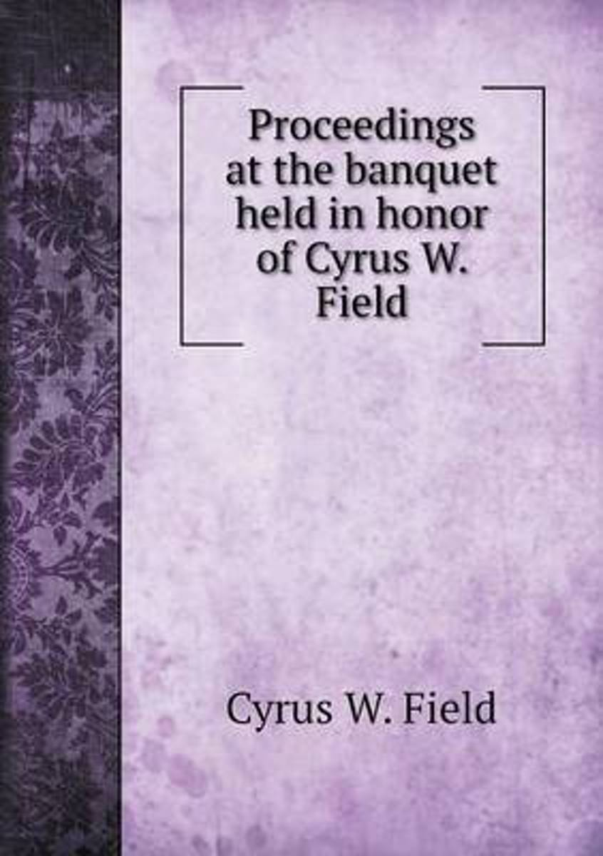 Proceedings at the Banquet Held in Honor of Cyrus W. Field