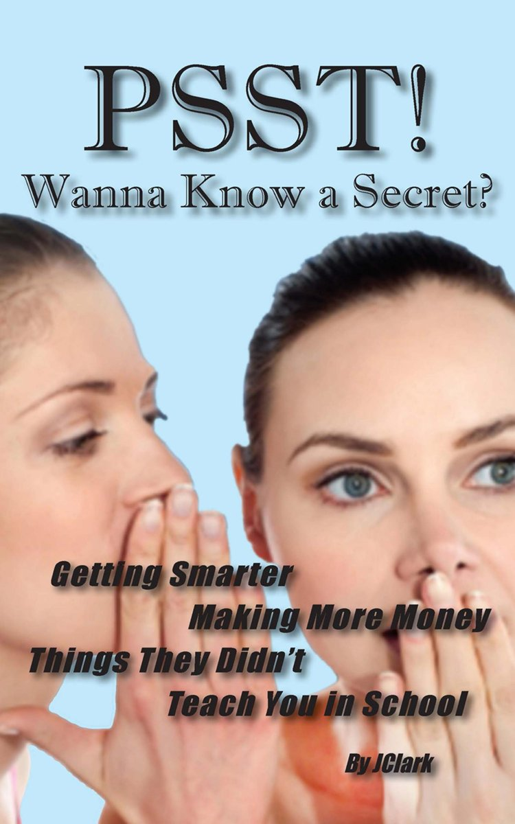 PSST! Wanna Know a Secret?: Getting Smarter, Making More Money Things They Forgot To Teach You in School
