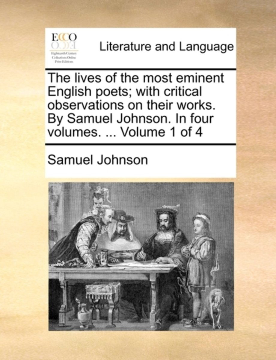 The Lives of the Most Eminent English Poets; With Critical Observations on Their Works. by Samuel Johnson. in Four Volumes. ... Volume 1 of 4