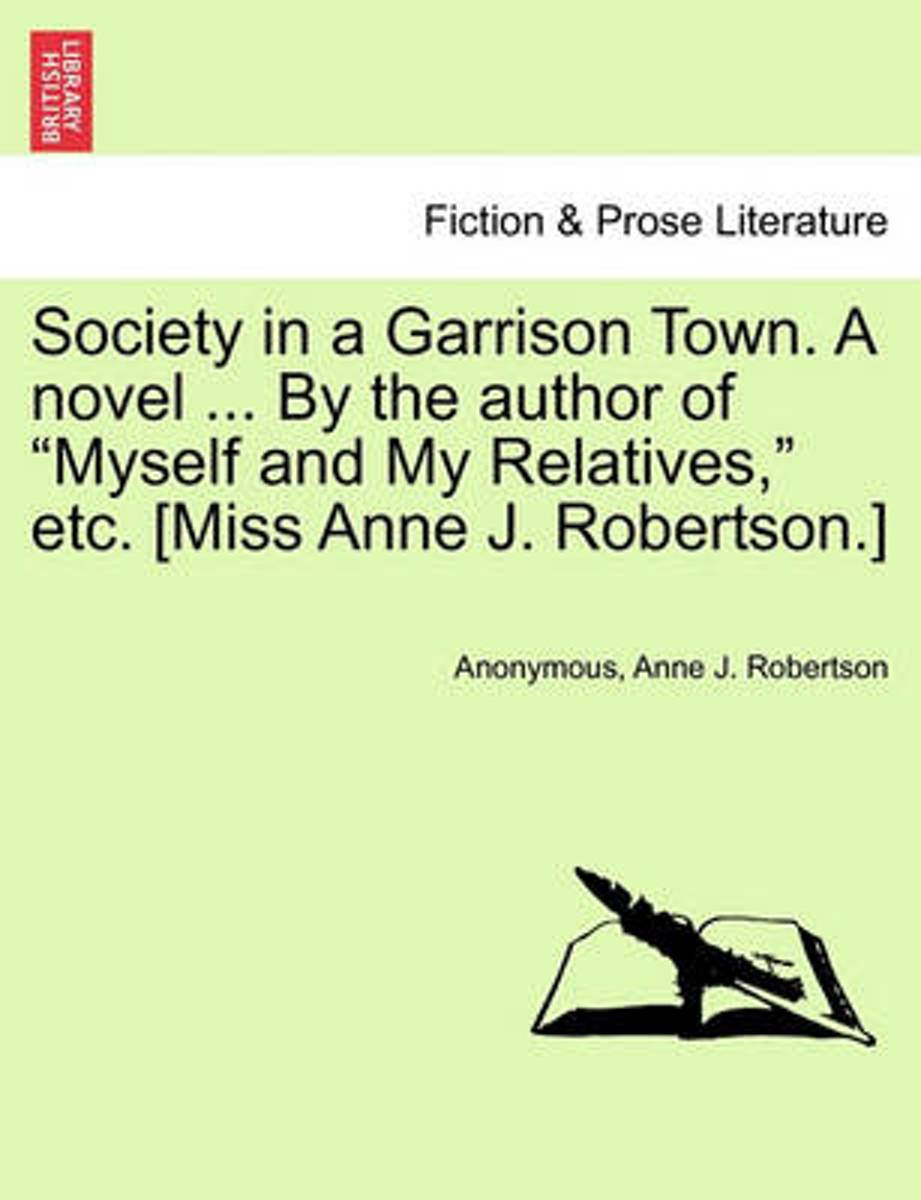 Society in a Garrison Town. a Novel ... by the Author of Myself and My Relatives, Etc. [Miss Anne J. Robertson.]