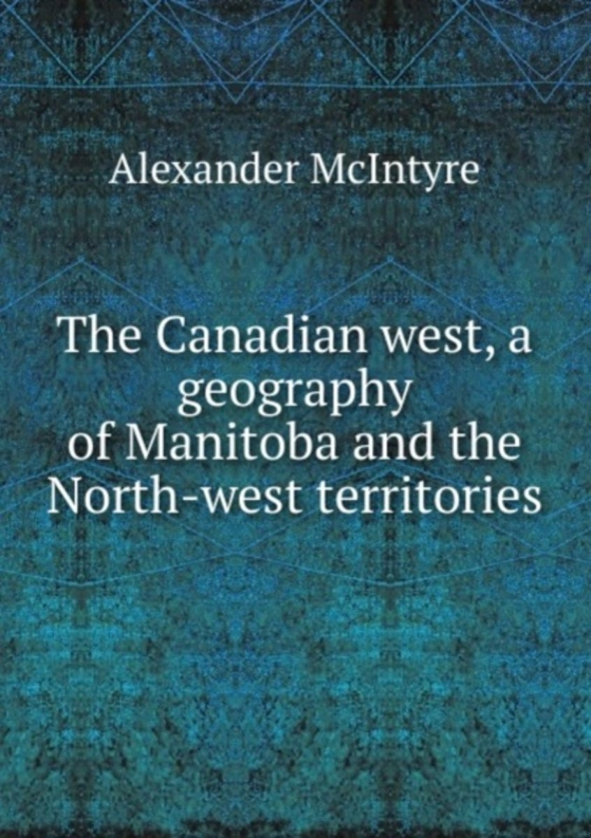 The Canadian West, a Geography of Manitoba and the North-West Territories