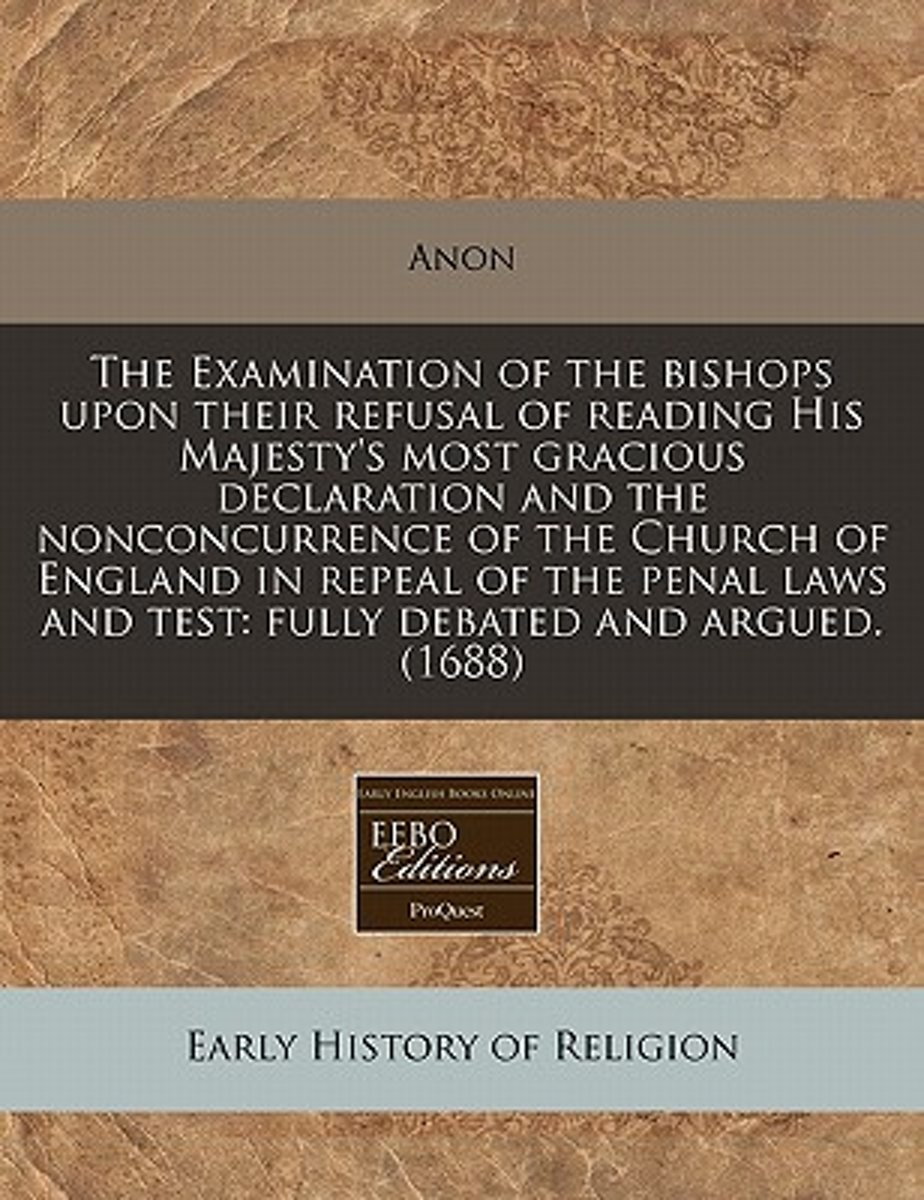 The Examination of the Bishops Upon Their Refusal of Reading His Majesty's Most Gracious Declaration and the Nonconcurrence of the Church of England in Repeal of the Penal Laws and Test
