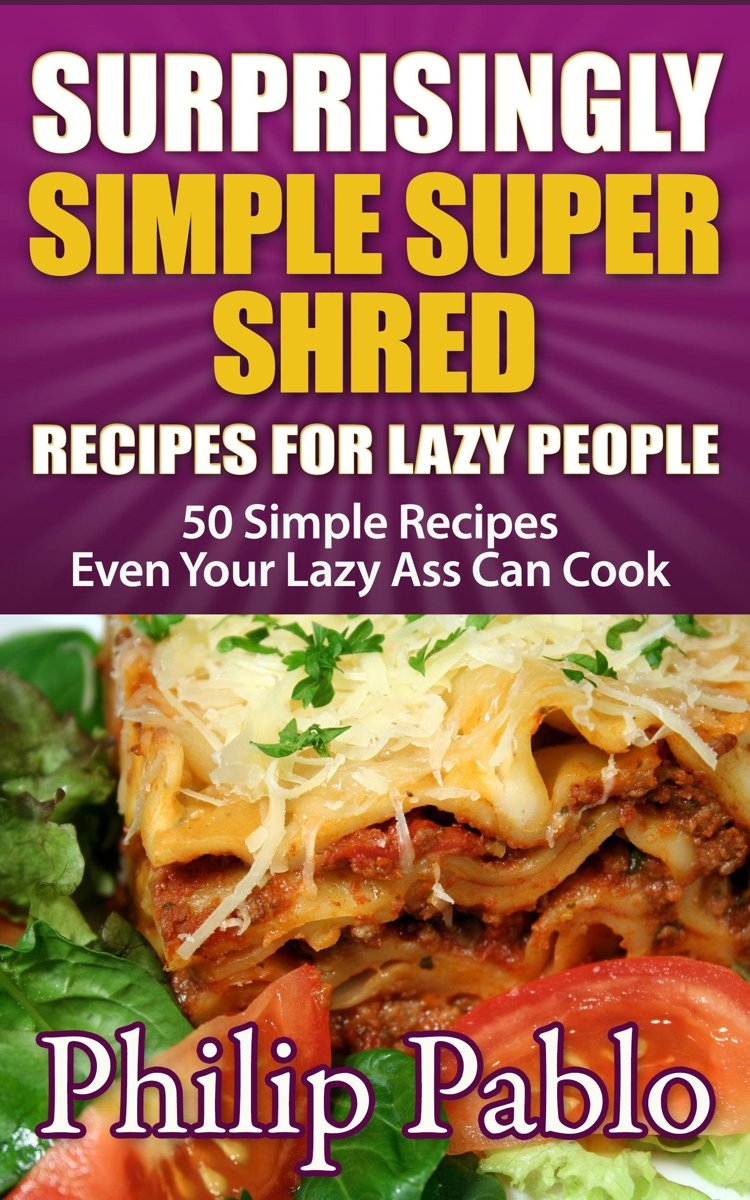 Surprisingly Simple Super Shred Diet Recipes For Lazy People: 50 Simple Ian K. Smith's Super Shred Recipes Even Your Lazy Ass Can Make