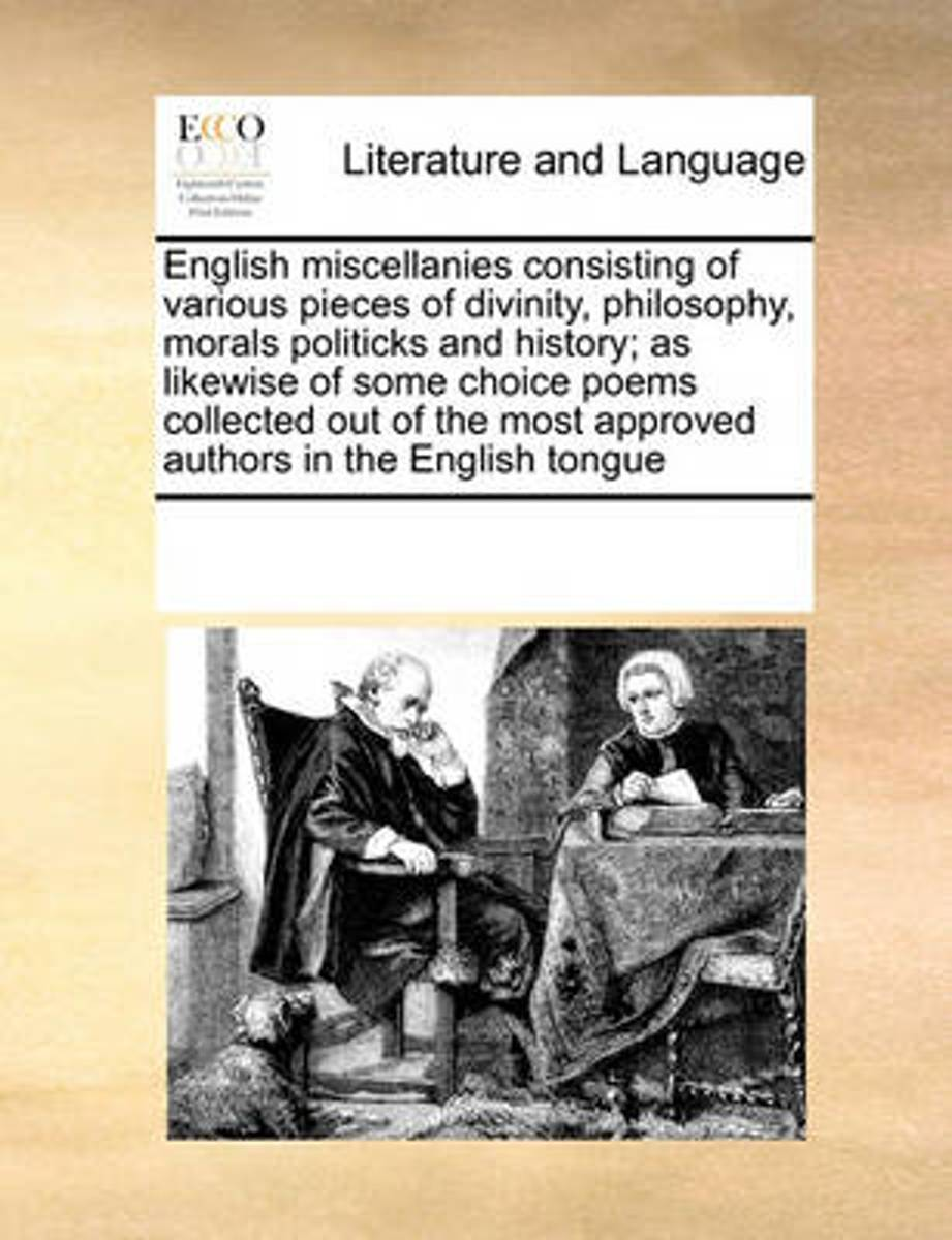 English Miscellanies Consisting of Various Pieces of Divinity, Philosophy, Morals Politicks and History; As Likewise of Some Choice Poems Collected Out of the Most Approved Authors in the Eng