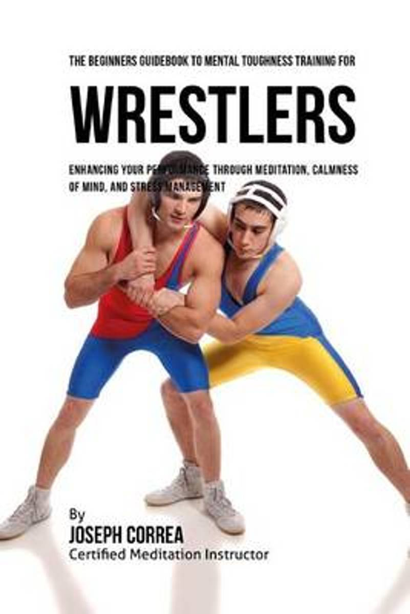 The Beginners Guidebook to Mental Toughness for Wrestlers