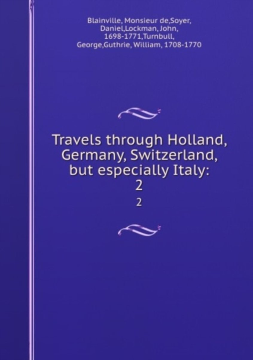 Travels Through Holland, Germany, Switzerland, But Especially Italy: