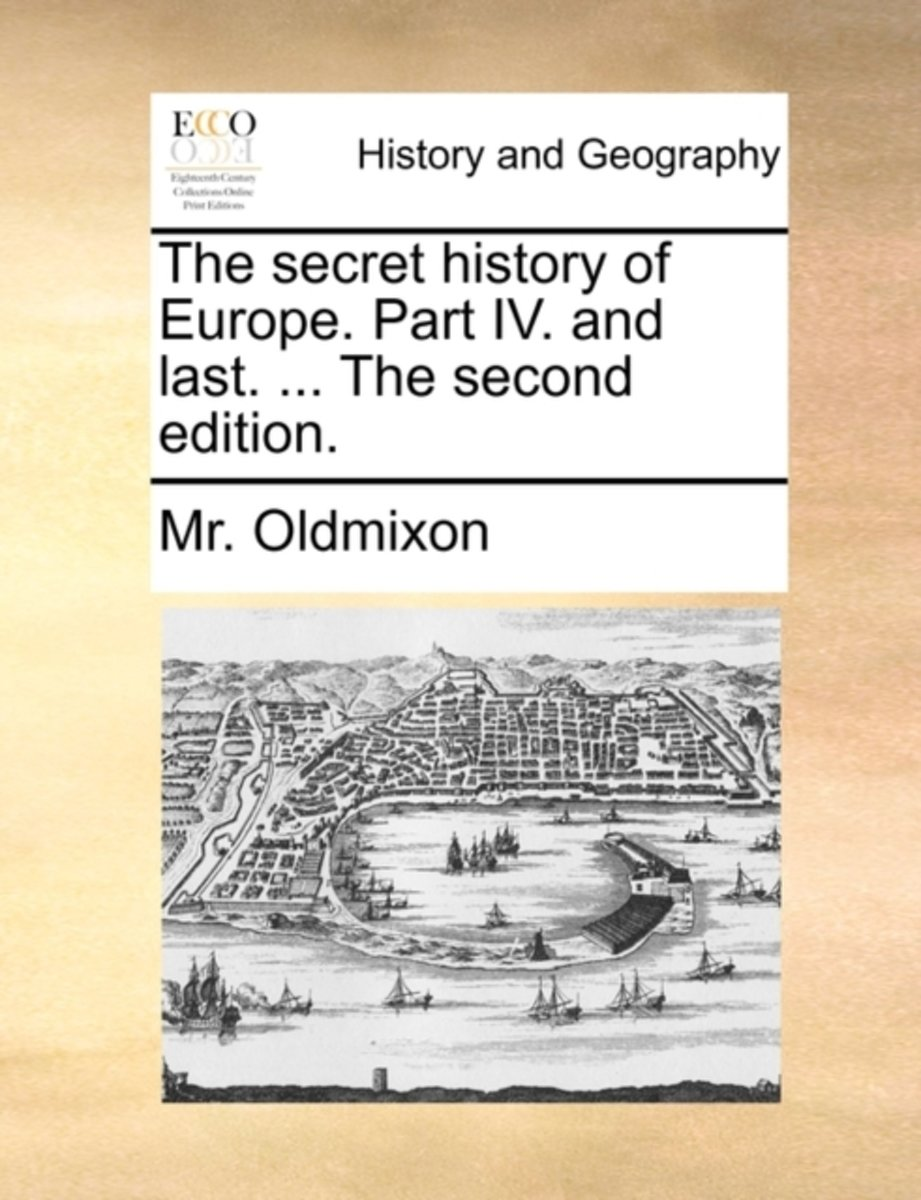 The Secret History of Europe. Part IV. and Last. ... the Second Edition
