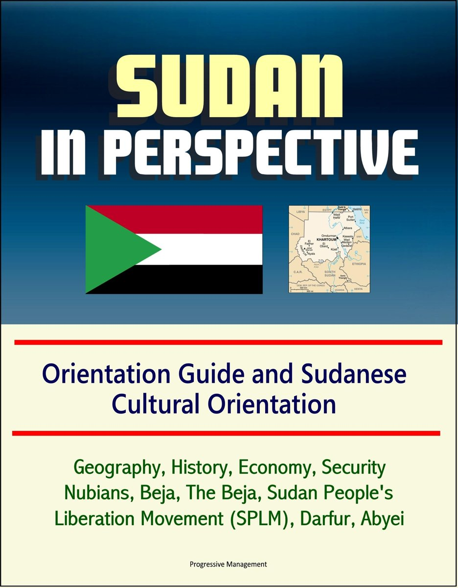 Sudan in Perspective - Orientation Guide and Sudanese Cultural Orientation: Geography, History, Economy, Security, Nubians, Beja, The Beja, Sudan People's Liberation Movement (SPLM), Darfur,
