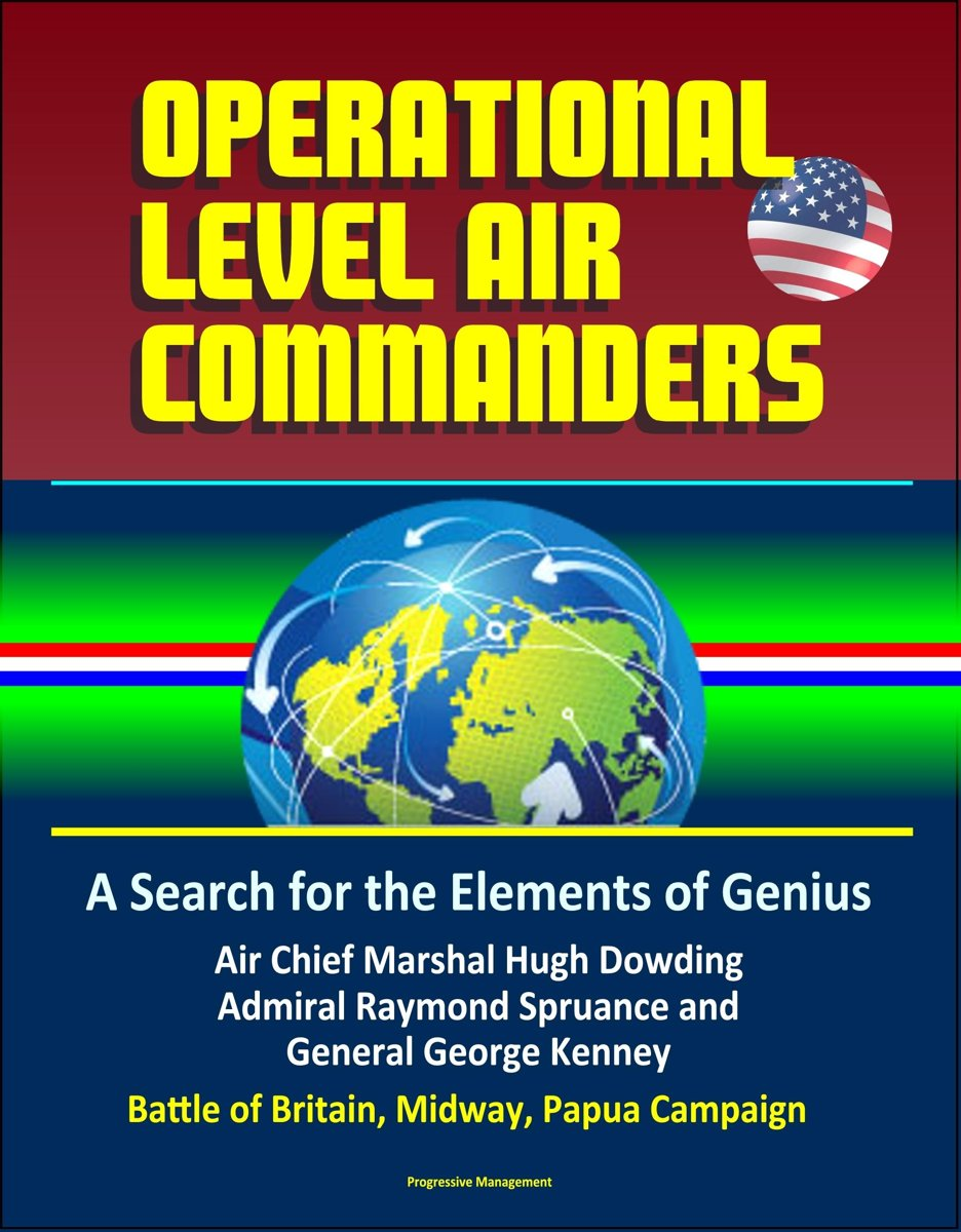 Operational Level Air Commanders: A Search for the Elements of Genius - Air Chief Marshal Hugh Dowding, Admiral Raymond Spruance, and General George Kenney, Battle of Britain, Midway, Papua C