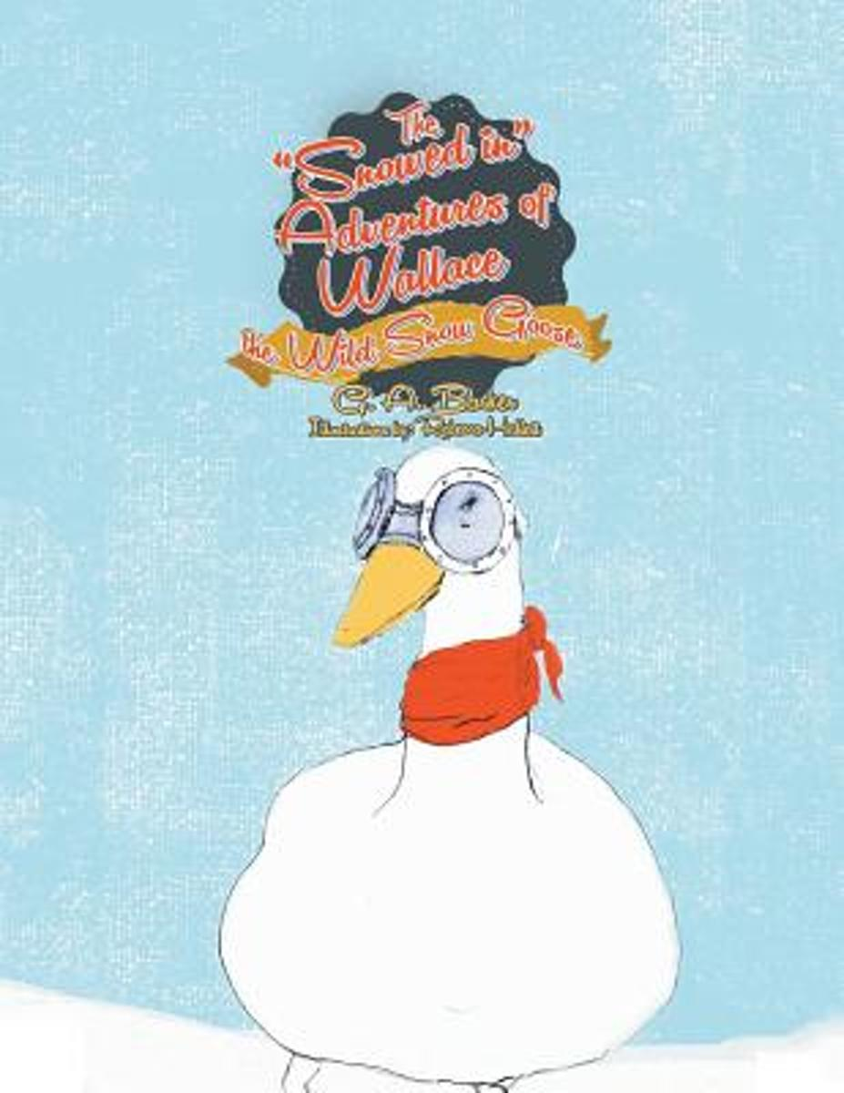 The Snowed in Adventures of Wallace the Wild Snow Goose