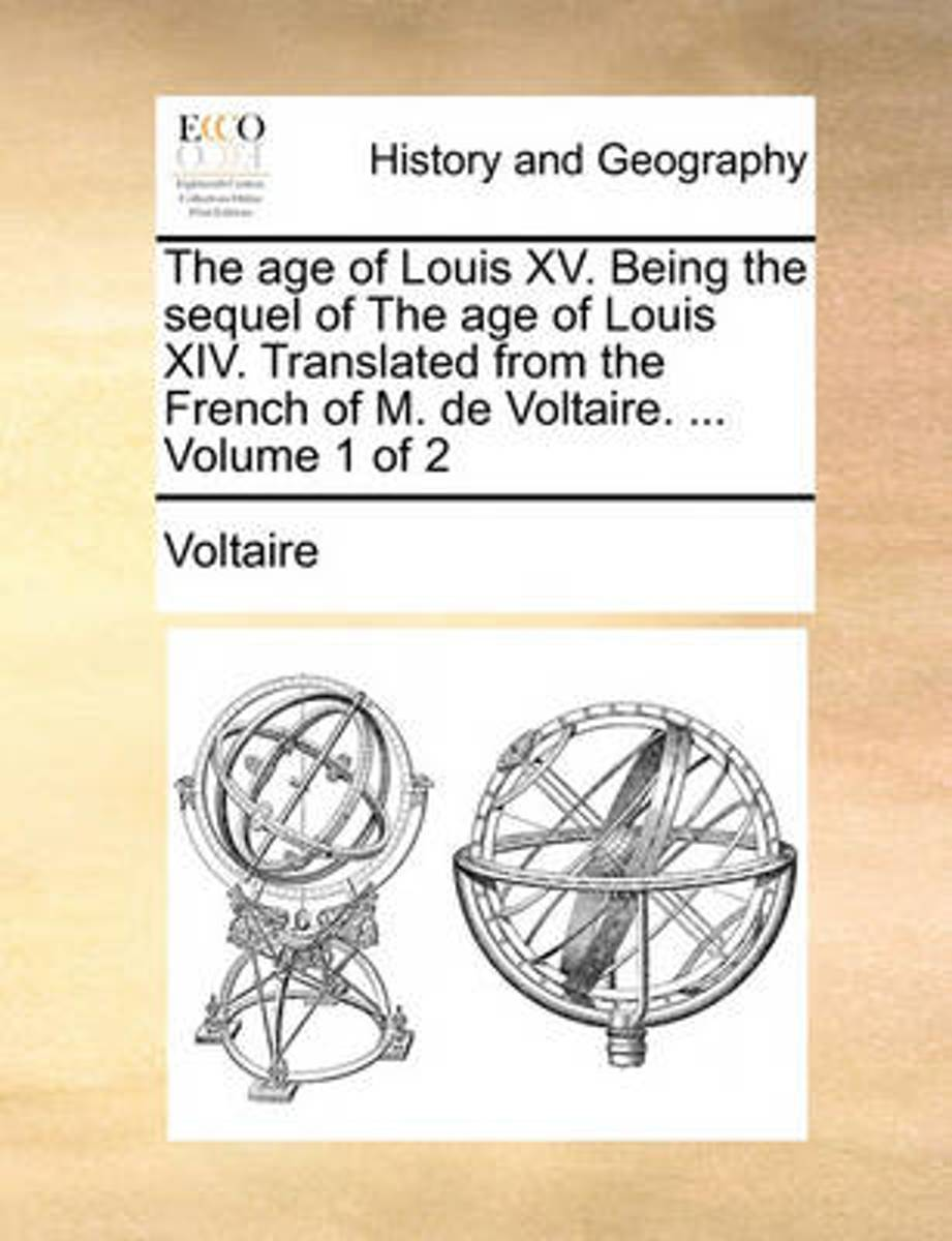 The Age of Louis XV. Being the Sequel of the Age of Louis XIV. Translated from the French of M. de Voltaire. ... Volume 1 of 2