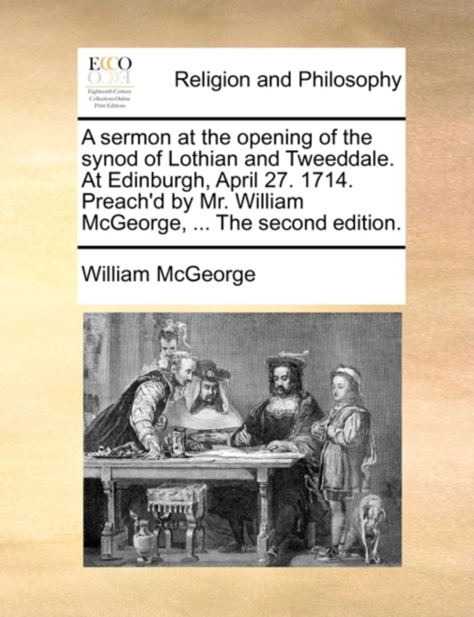 A Sermon at the Opening of the Synod of Lothian and Tweeddale. at Edinburgh, April 27. 1714. Preach'd by Mr. William McGeorge, ... the Second Edition