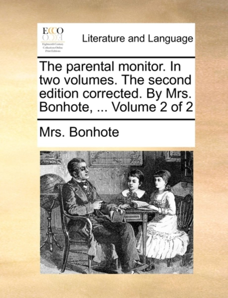The Parental Monitor. in Two Volumes. the Second Edition Corrected. by Mrs. Bonhote, ... Volume 2 of 2