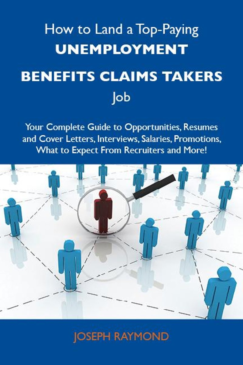 How to Land a Top-Paying Unemployment benefits claims takers Job: Your Complete Guide to Opportunities, Resumes and Cover Letters, Interviews, Salaries, Promotions, What to Expect From Recrui