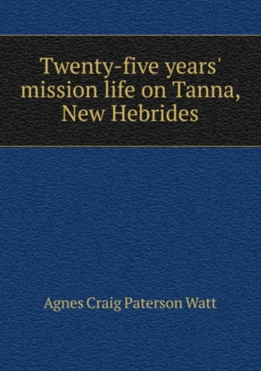 Twenty-Five Years' Mission Life on Tanna, New Hebrides