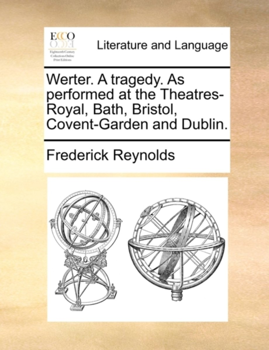 Werter. a Tragedy. as Performed at the Theatres-Royal, Bath, Bristol, Covent-Garden and Dublin