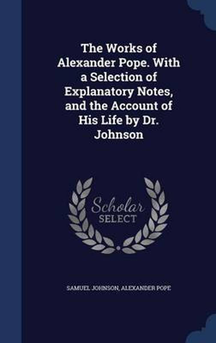 The Works of Alexander Pope. with a Selection of Explanatory Notes, and the Account of His Life by Dr. Johnson