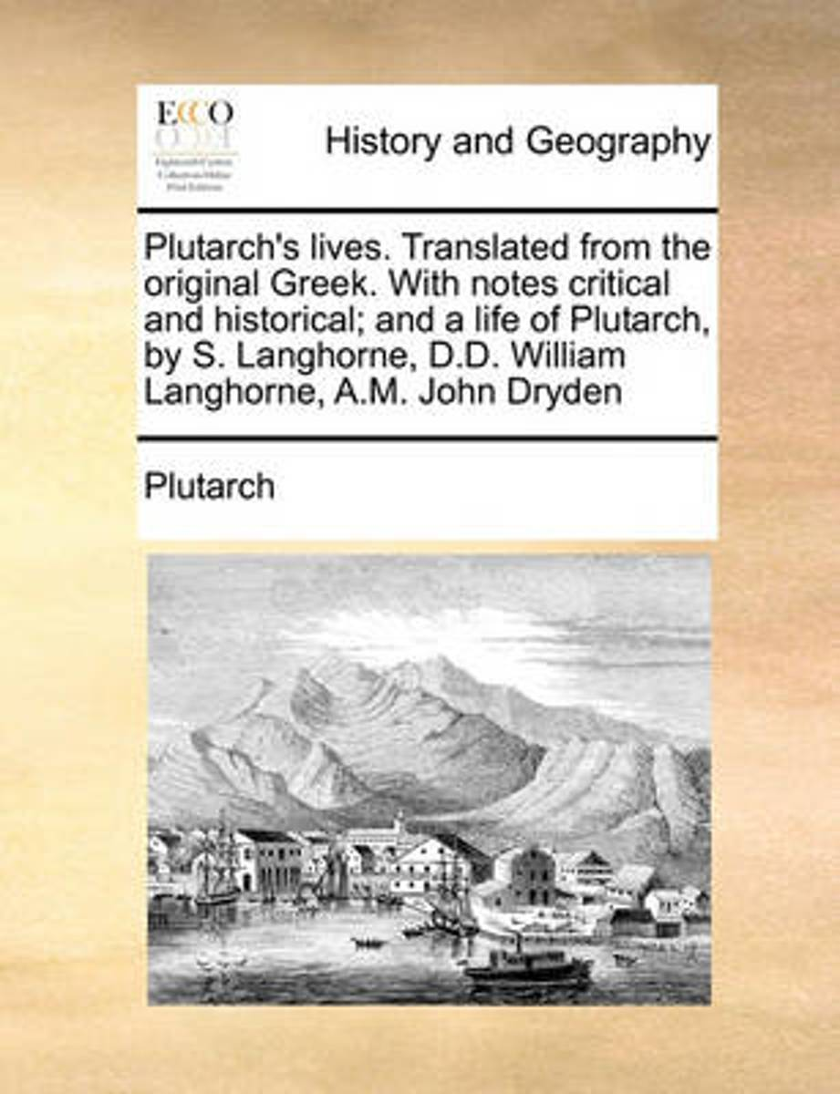 Plutarch's Lives. Translated from the Original Greek. with Notes Critical and Historical; And a Life of Plutarch, by S. Langhorne, D.D. William Langhorne, A.M. John Dryden