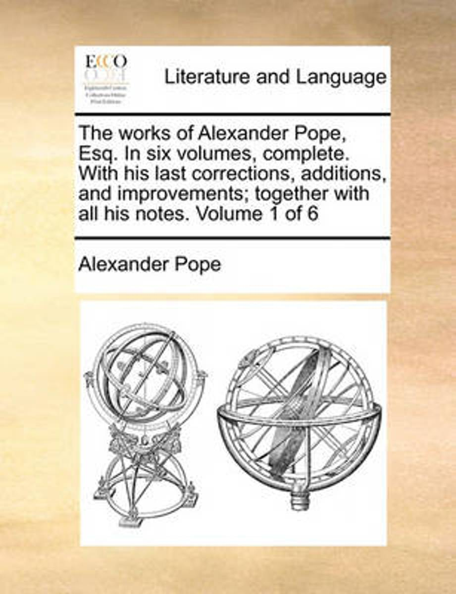 The Works of Alexander Pope, Esq. in Six Volumes, Complete. with His Last Corrections, Additions, and Improvements; Together with All His Notes. Volume 1 of 6
