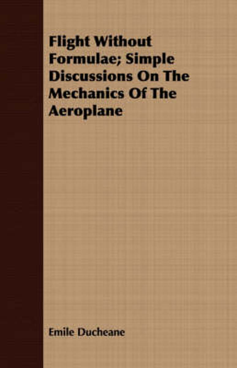 Flight Without Formulae; Simple Discussions On The Mechanics Of The Aeroplane