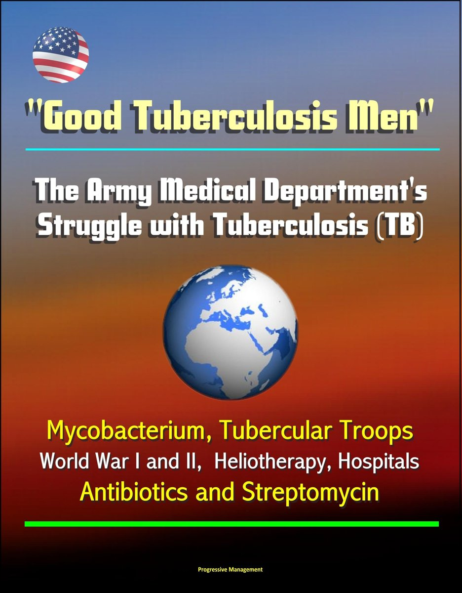 ''Good Tuberculosis Men'': The Army Medical Department's Struggle with Tuberculosis (TB) - Mycobacterium, Tubercular Troops, World War I and II, Heliotherapy, Hospitals, Antibiotics and Strep