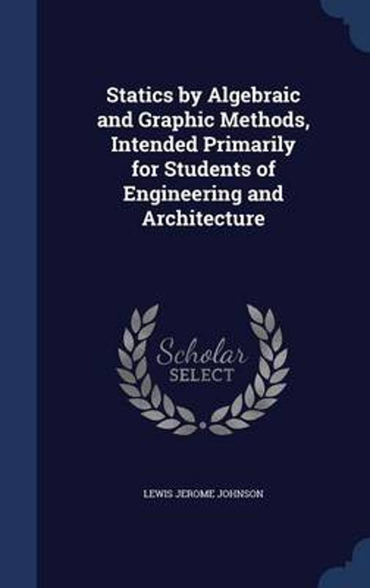Statics by Algebraic and Graphic Methods, Intended Primarily for Students of Engineering and Architecture