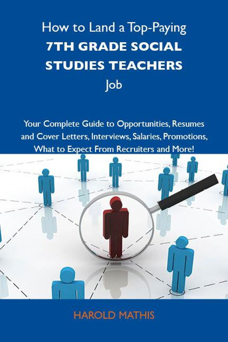 How to Land a Top-Paying 7th grade social studies teachers Job: Your Complete Guide to Opportunities, Resumes and Cover Letters, Interviews, Salaries, Promotions, What to Expect From Recruite