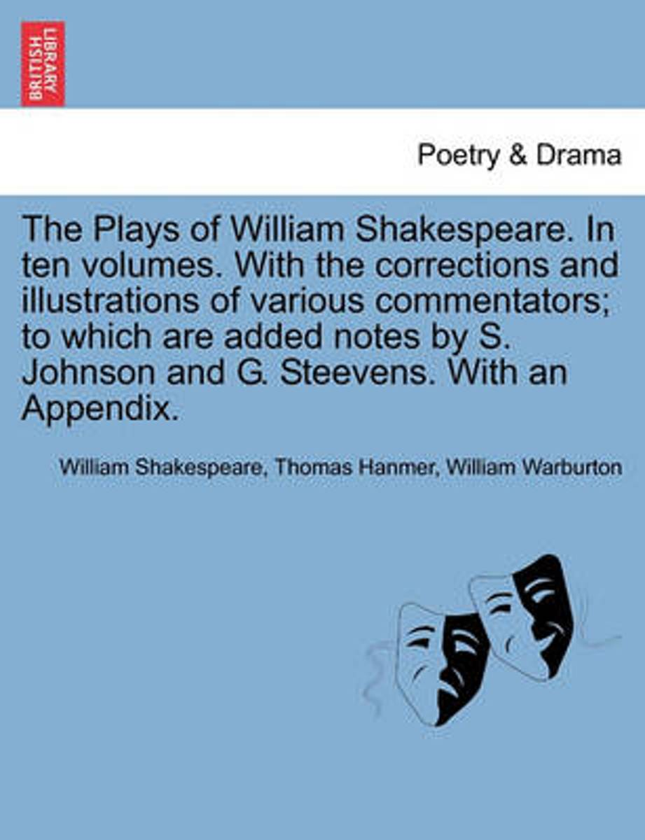 The Plays of William Shakespeare. in Ten Volumes. with the Corrections and Illustrations of Various Commentators; To Which Are Added Notes by S. Johnson and G. Steevens. with an Appendix.