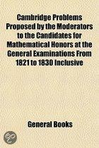 Cambridge Problems Proposed by the Moderators to the Candidates for Mathematical Honors at the General Examinations from 1821 to 1830 Inclusive