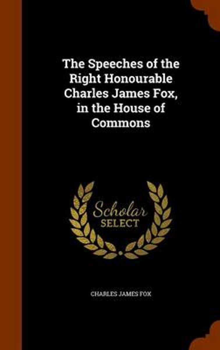 The Speeches of the Right Honourable Charles James Fox, in the House of Commons