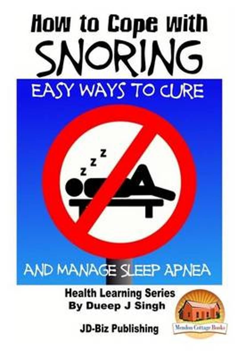 How to Cope with Snoring - Easy Ways to Cure and Manage Sleep Apnea