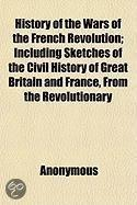 History Of The Wars Of The French Revolution; Including Sketches Of The Civil History Of Great Britain And France, From The Revolutionary Movements, 1788, To The Restoration Of A General Peac