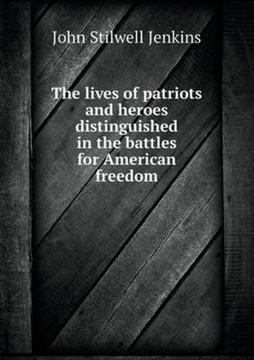 The Lives of Patriots and Heroes Distinguished in the Battles for American Freedom