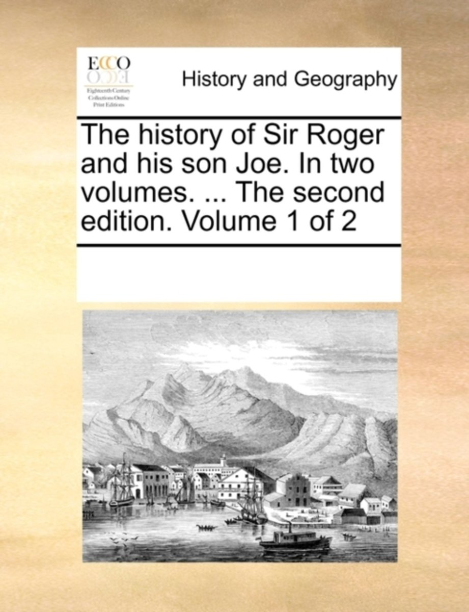 The History of Sir Roger and His Son Joe. in Two Volumes. ... the Second Edition. Volume 1 of 2
