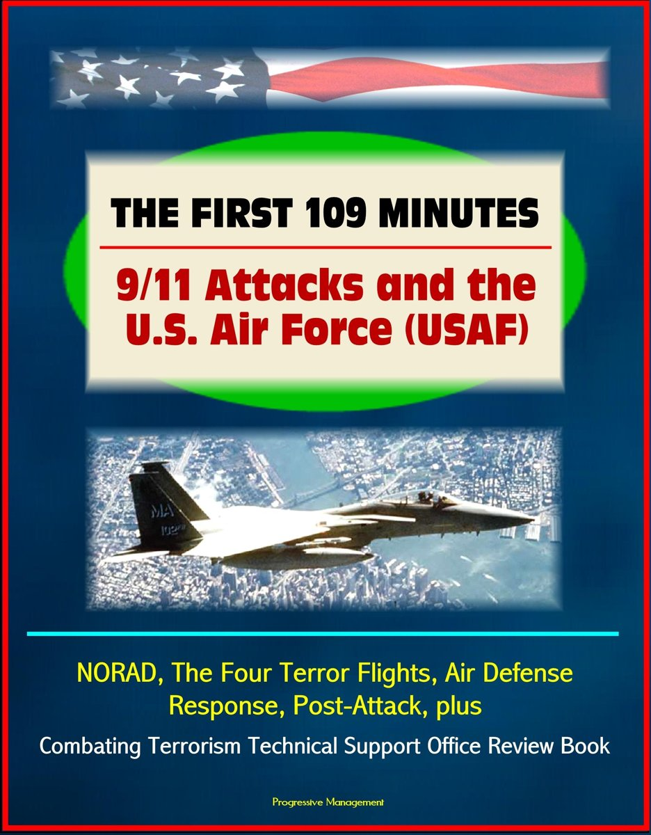 The First 109 Minutes: 9/11 Attacks and the U.S. Air Force (USAF) - NORAD, The Four Terror Flights, Air Defense Response, Post-Attack, plus Combating Terrorism Technical Support Office Review