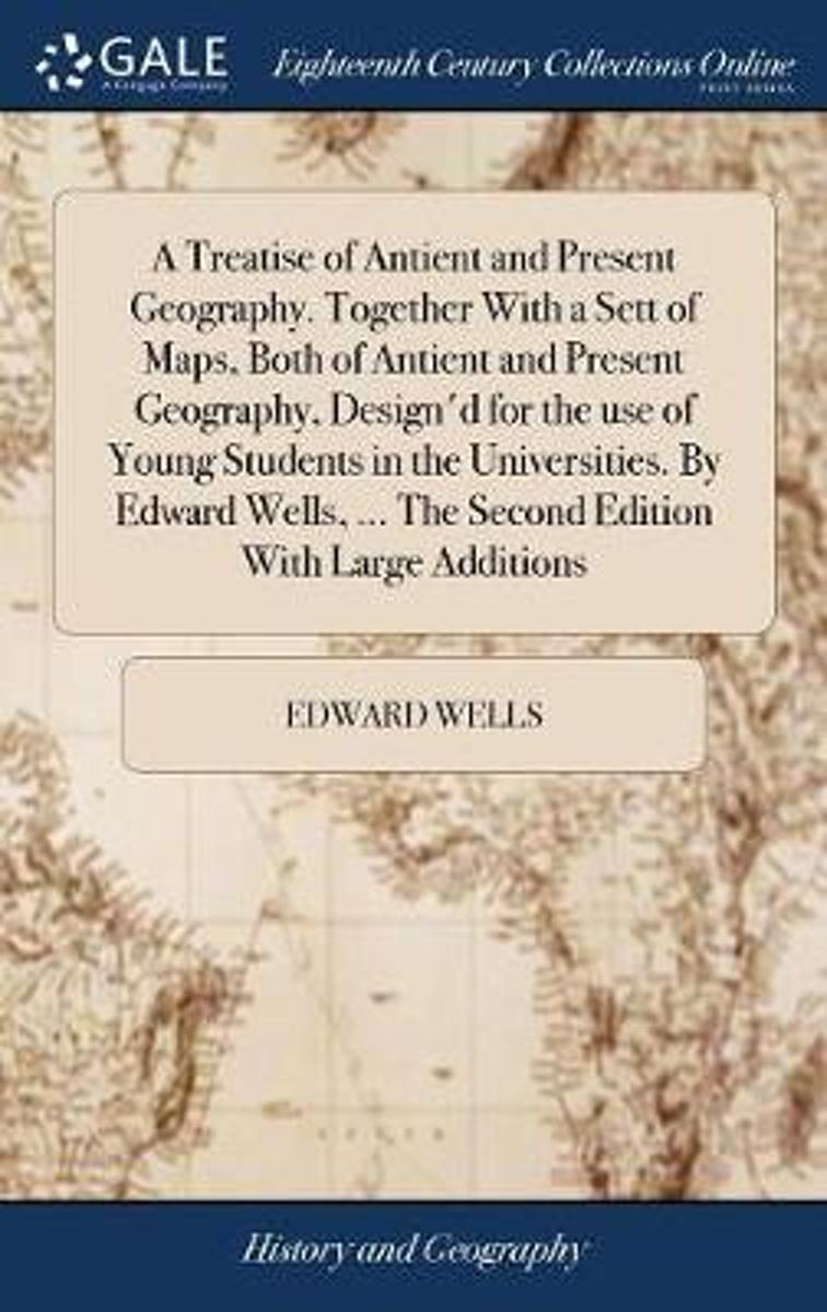 A Treatise of Antient and Present Geography. Together with a Sett of Maps, Both of Antient and Present Geography, Design'd for the Use of Young Students in the Universities. by Edward Wells,