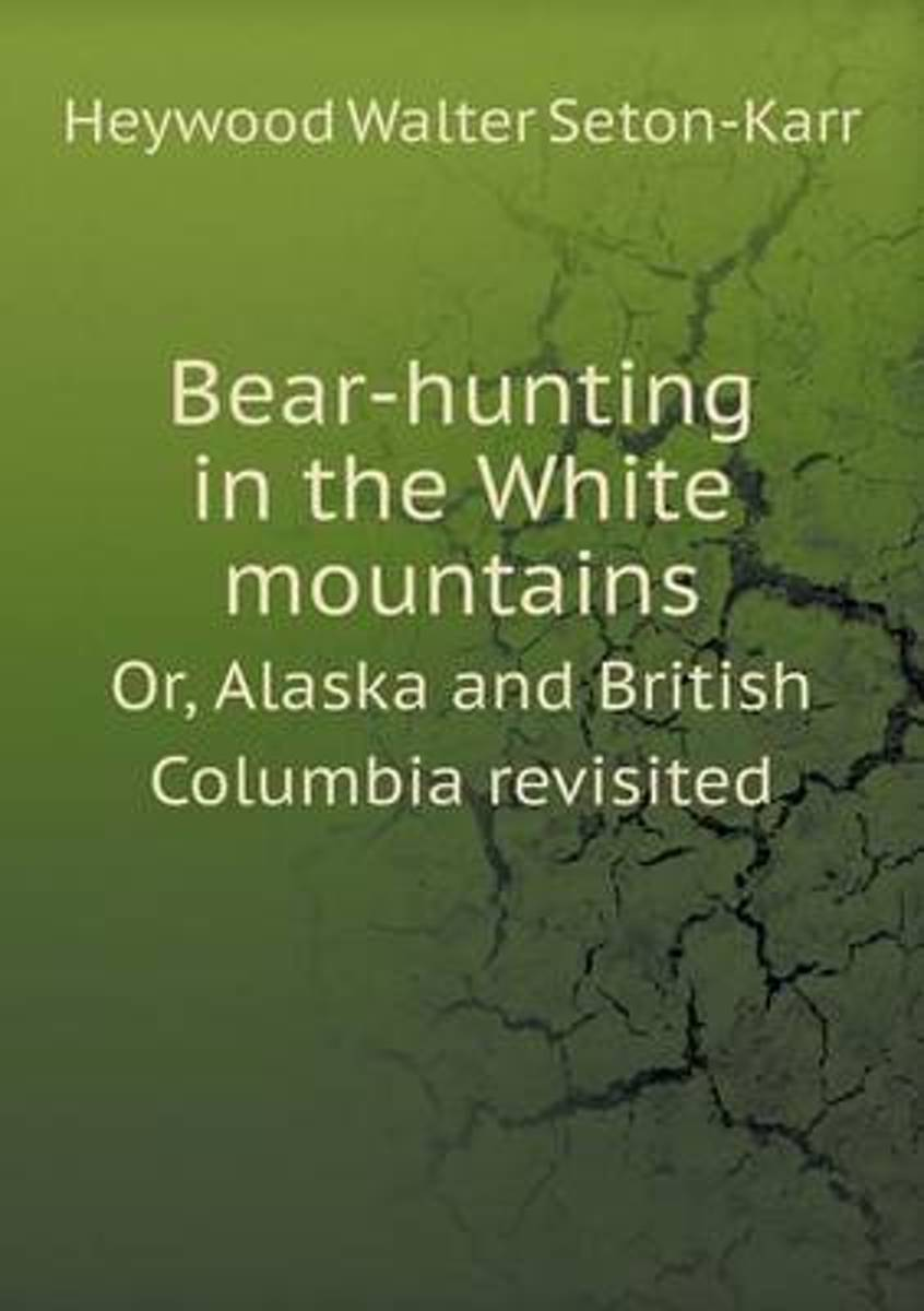 Bear-Hunting in the White Mountains Or, Alaska and British Columbia Revisited
