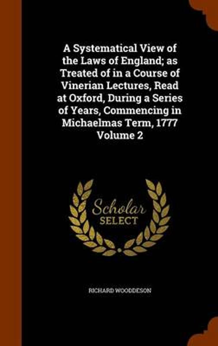 A Systematical View of the Laws of England; As Treated of in a Course of Vinerian Lectures, Read at Oxford, During a Series of Years, Commencing in Michaelmas Term, 1777 Volume 2