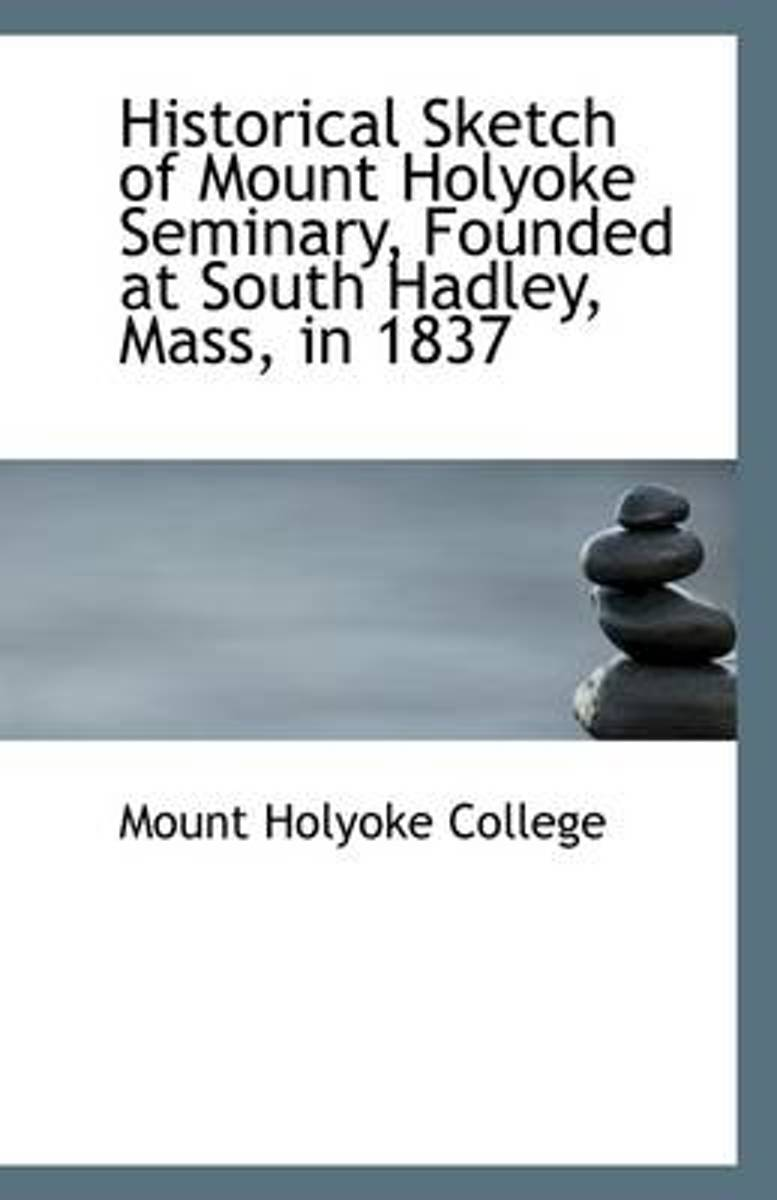 Historical Sketch of Mount Holyoke Seminary, Founded at South Hadley, Mass, in 1837