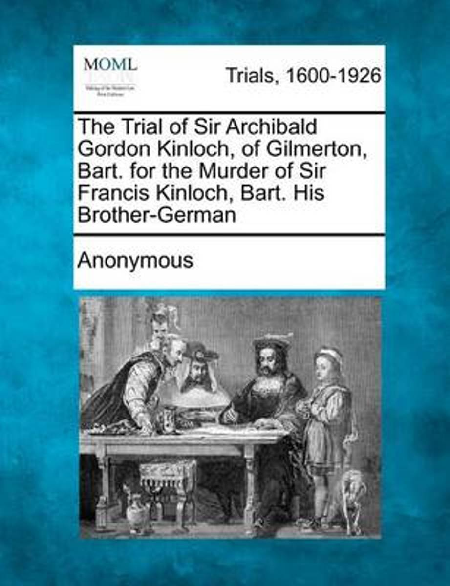 The Trial of Sir Archibald Gordon Kinloch, of Gilmerton, Bart. for the Murder of Sir Francis Kinloch, Bart. His Brother-German