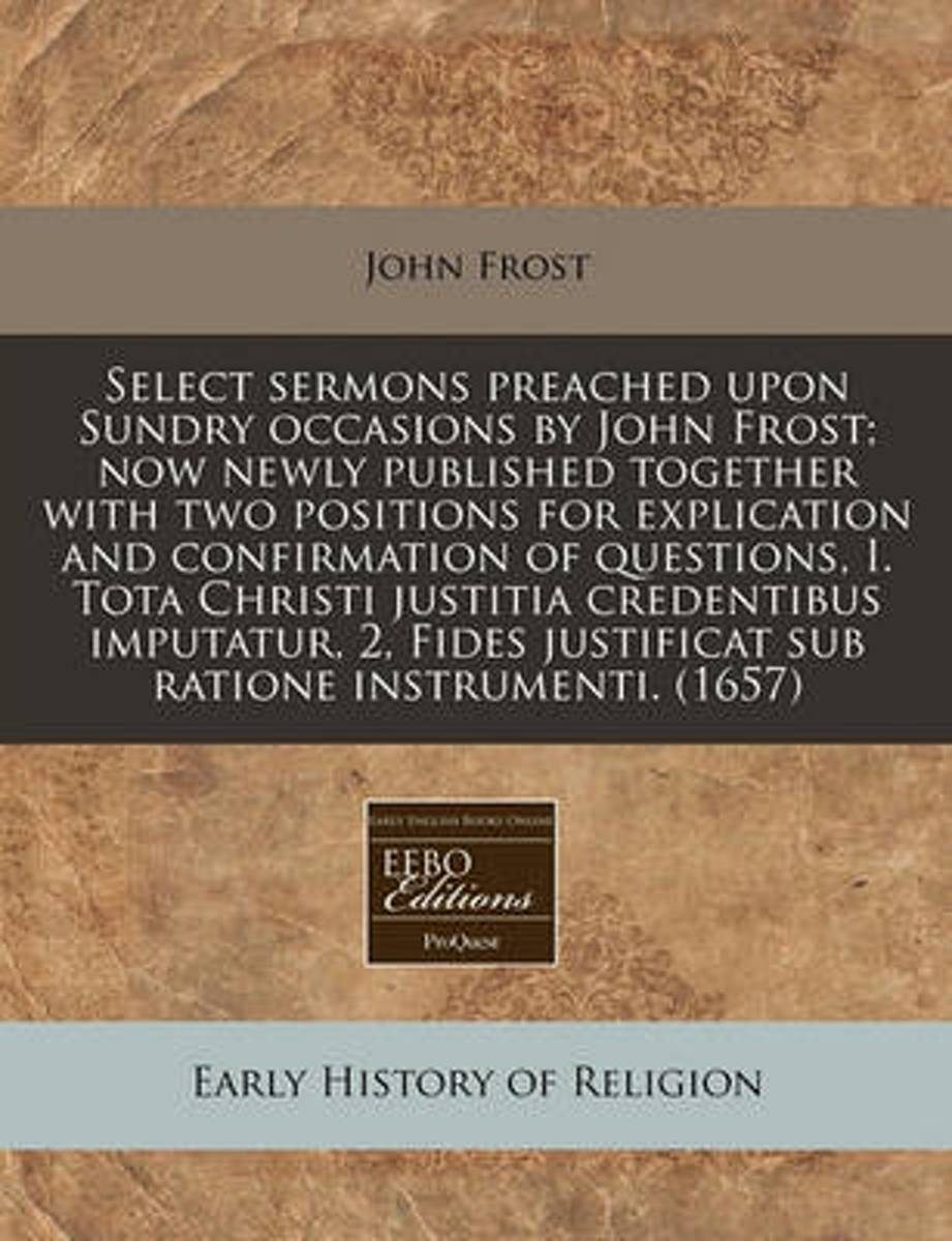 Select Sermons Preached Upon Sundry Occasions by John Frost; Now Newly Published Together with Two Positions for Explication and Confirmation of Questions, I. Tota Christi Justitia Credentibu